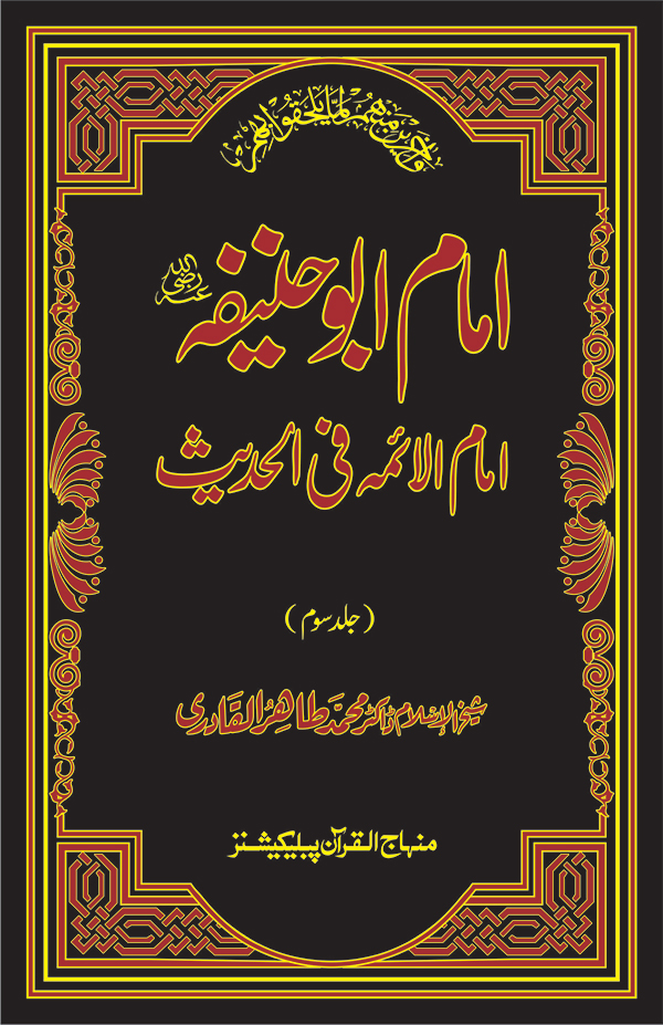 Shaykh-ul-Islam Dr Muhammad Tahir-ul-Qadri Imam Abu Hanifa: The Leading Imam in Hadith (vol. III) Celebrities and Luminaries