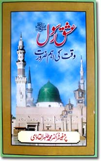 Shaykh-ul-Islam Dr Muhammad Tahir-ul-Qadri The Prophet's Love: (The Dire Need of the Hour) The Prophet's life Conduct and Virtues